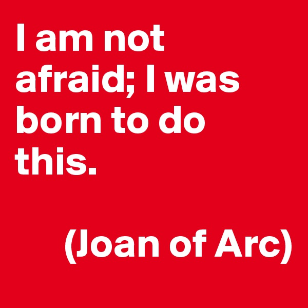 I am not afraid; I was born to do this.          (Joan of Arc)