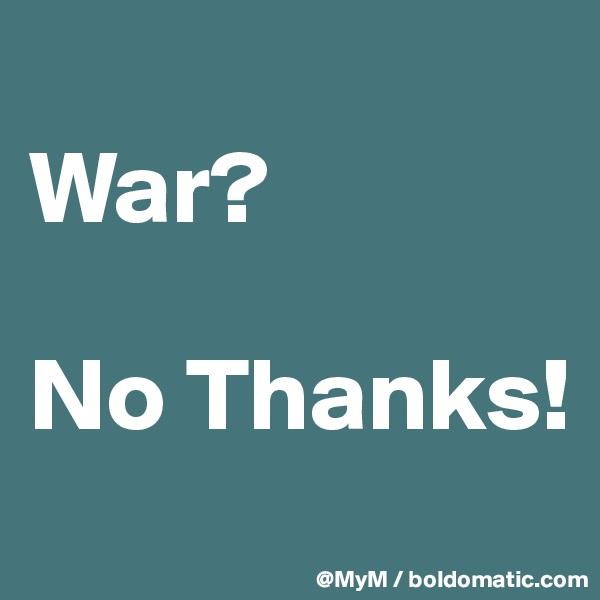 War?  No Thanks!