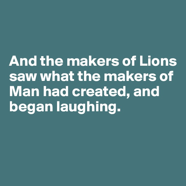 And the makers of Lions saw what the makers of Man had created, and began laughing.