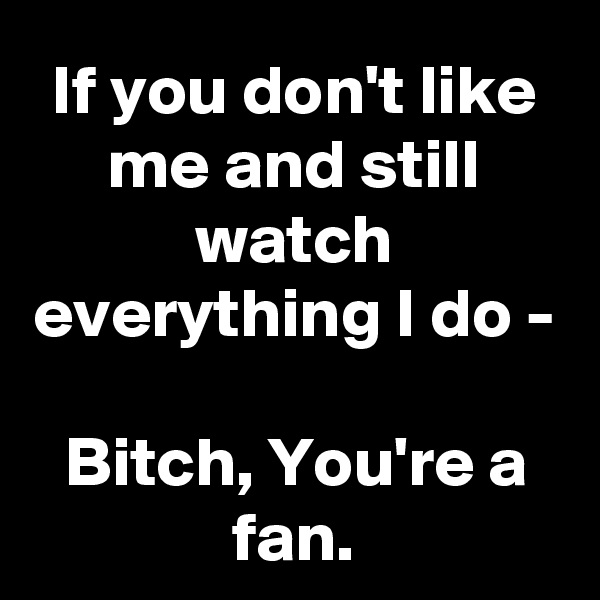 If you don't like me and still watch everything I do -  Bitch, You're a fan.