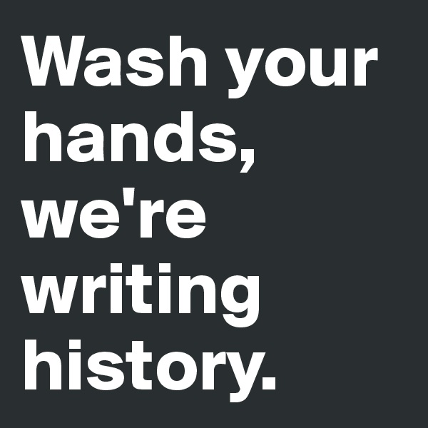 Wash your hands, we're writing history.