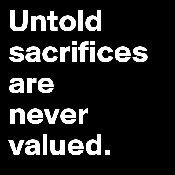 Untold sacrifices are  never valued.