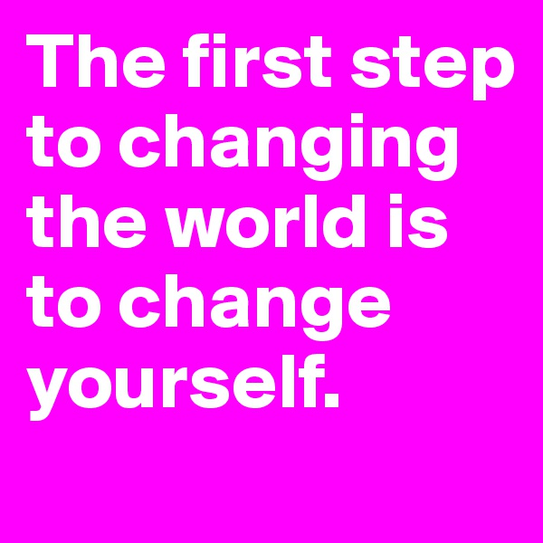 The first step to changing the world is to change yourself.