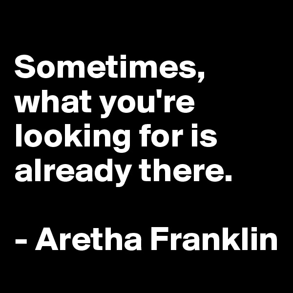 Sometimes, what you're looking for is already there.   - Aretha Franklin