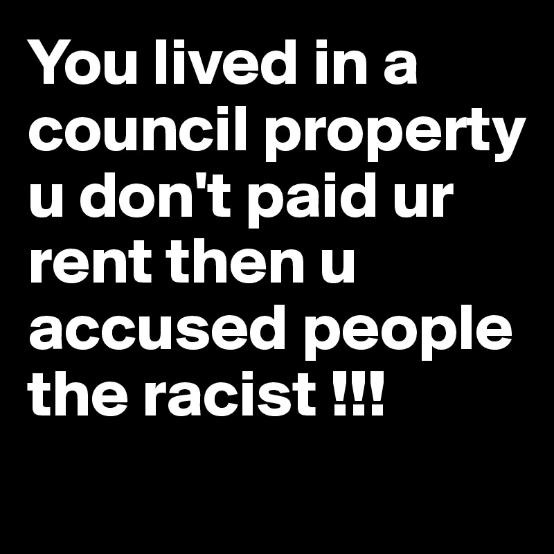 You lived in a council property u don't paid ur rent then u accused people the racist !!!