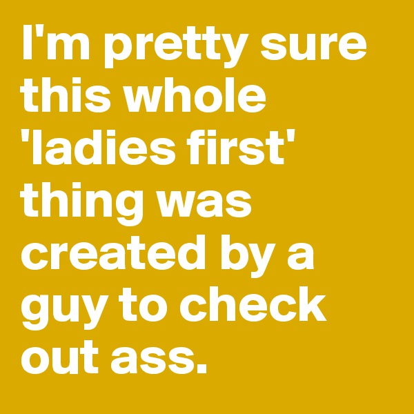 I'm pretty sure this whole 'ladies first' thing was created by a guy to check out ass.