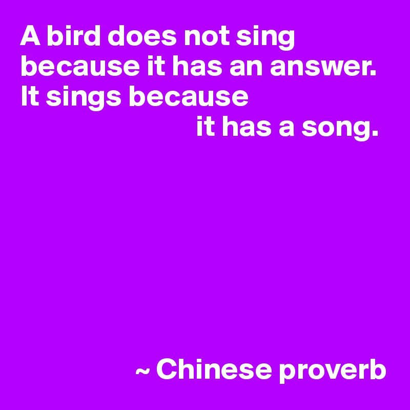 A bird does not sing because it has an answer.  It sings because                              it has a song.                           ~ Chinese proverb