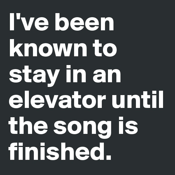 I've been known to stay in an elevator until the song is finished.
