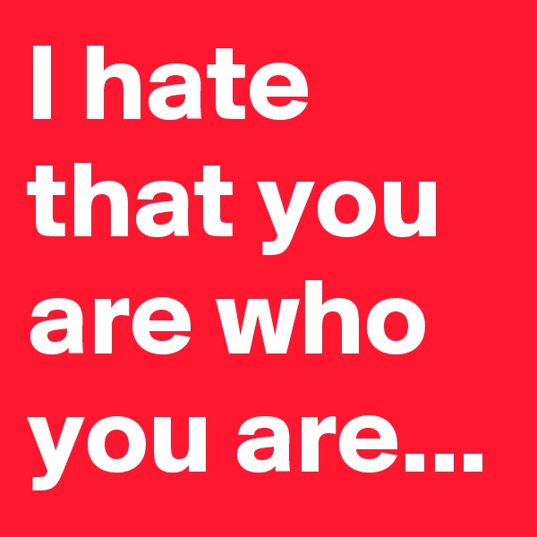 I hate that you are who you are...