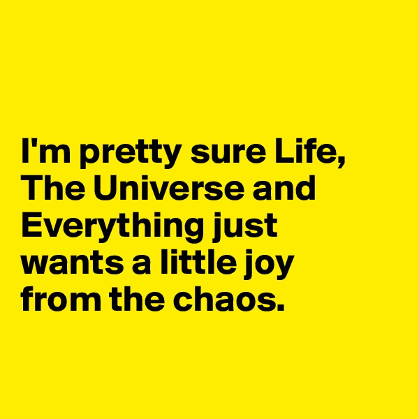 I'm pretty sure Life, The Universe and Everything just  wants a little joy  from the chaos.
