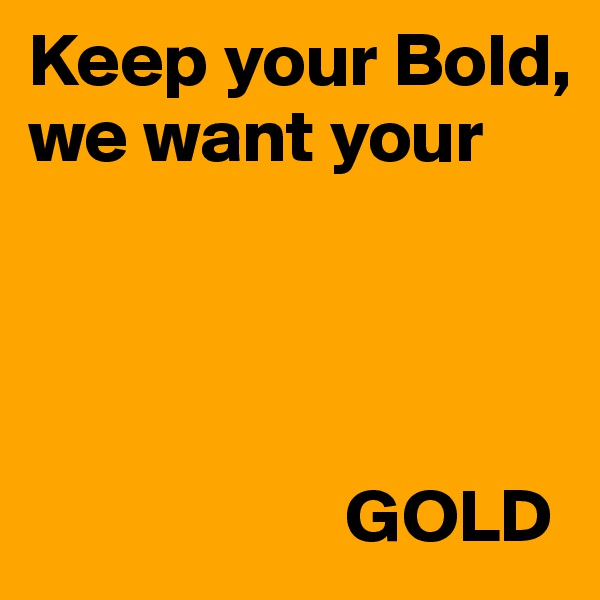 Keep your Bold,  we want your                                     GOLD