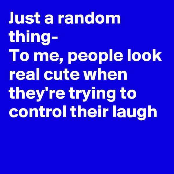Just a random thing- To me, people look real cute when they're trying to control their laugh