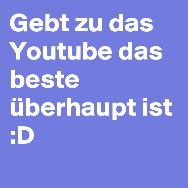 Gebt zu das Youtube das beste überhaupt ist :D
