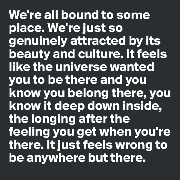 We're all bound to some place. We're just so genuinely attracted by its beauty and culture. It feels like the universe wanted you to be there and you know you belong there, you know it deep down inside, the longing after the feeling you get when you're there. It just feels wrong to be anywhere but there.