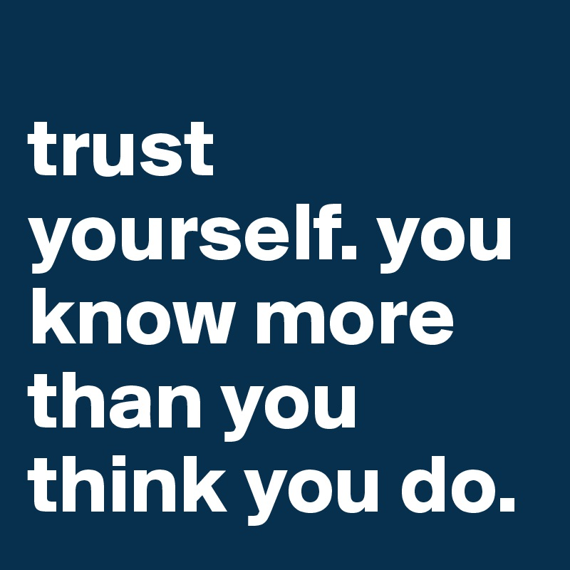 Trust Yourself You Know More Than You Think You Do Post By