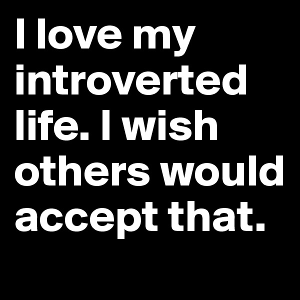 I love my introverted life. I wish others would accept that.