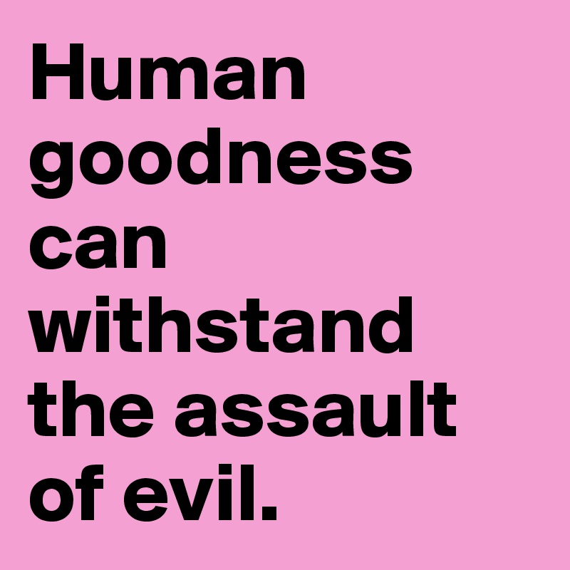 Human goodness can withstand the assault of evil.
