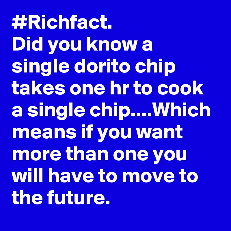 #Richfact. Did you know a single dorito chip takes one hr to cook a single chip....Which means if you want more than one you will have to move to the future.
