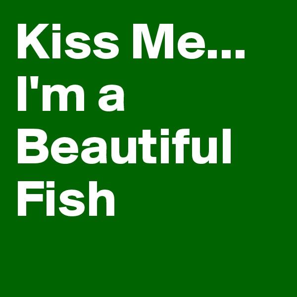 Kiss Me... I'm a Beautiful Fish