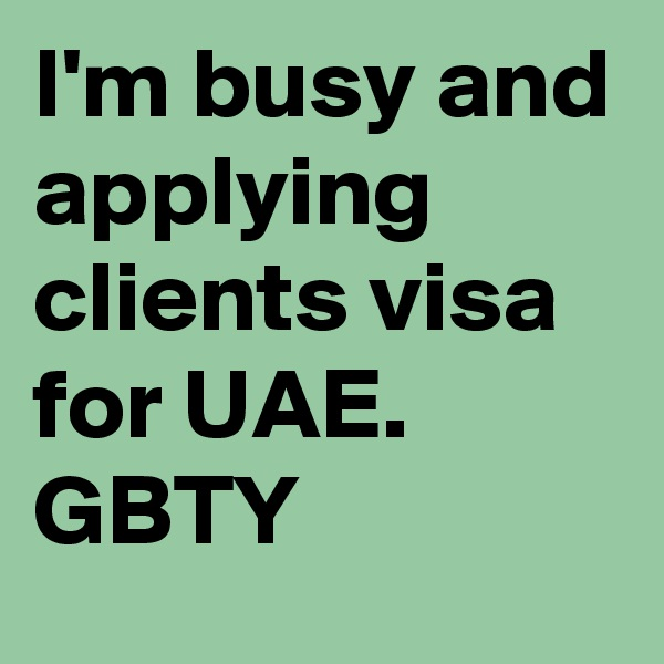 I'm busy and applying clients visa for UAE.  GBTY