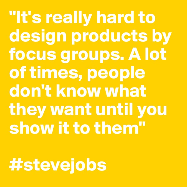"""""""It's really hard to design products by focus groups. A lot of times, people don't know what they want until you show it to them""""  #stevejobs"""