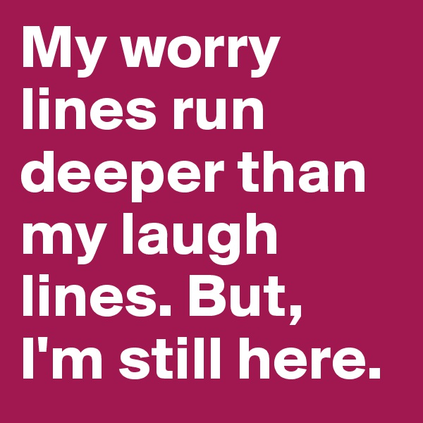 My worry lines run deeper than my laugh lines. But,  I'm still here.