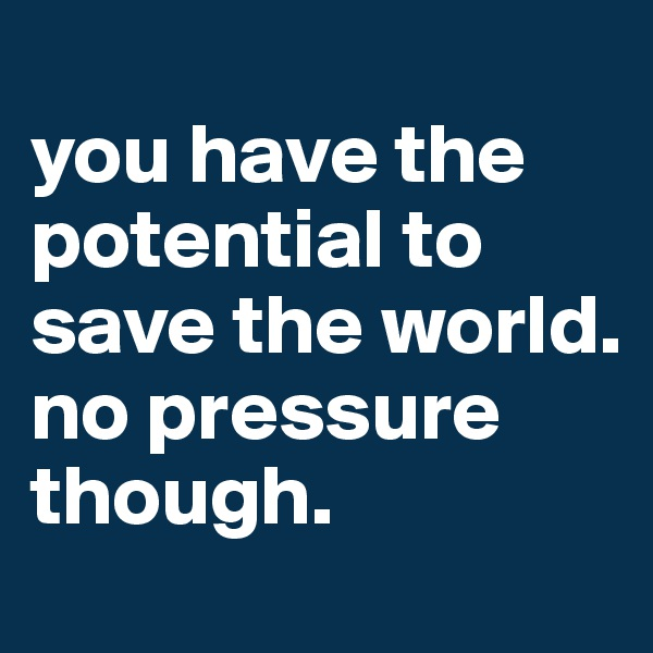 you have the potential to save the world. no pressure though.