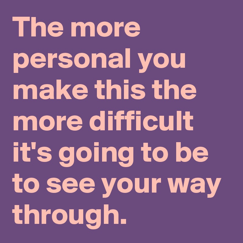 The more personal you make this the more difficult it's going to be to see your way through.