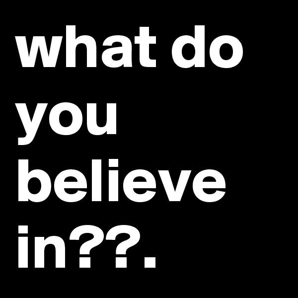 what do you believe in??.