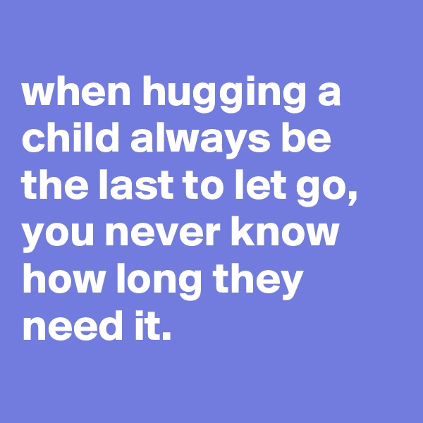 when hugging a child always be the last to let go, you never know how long they need it.