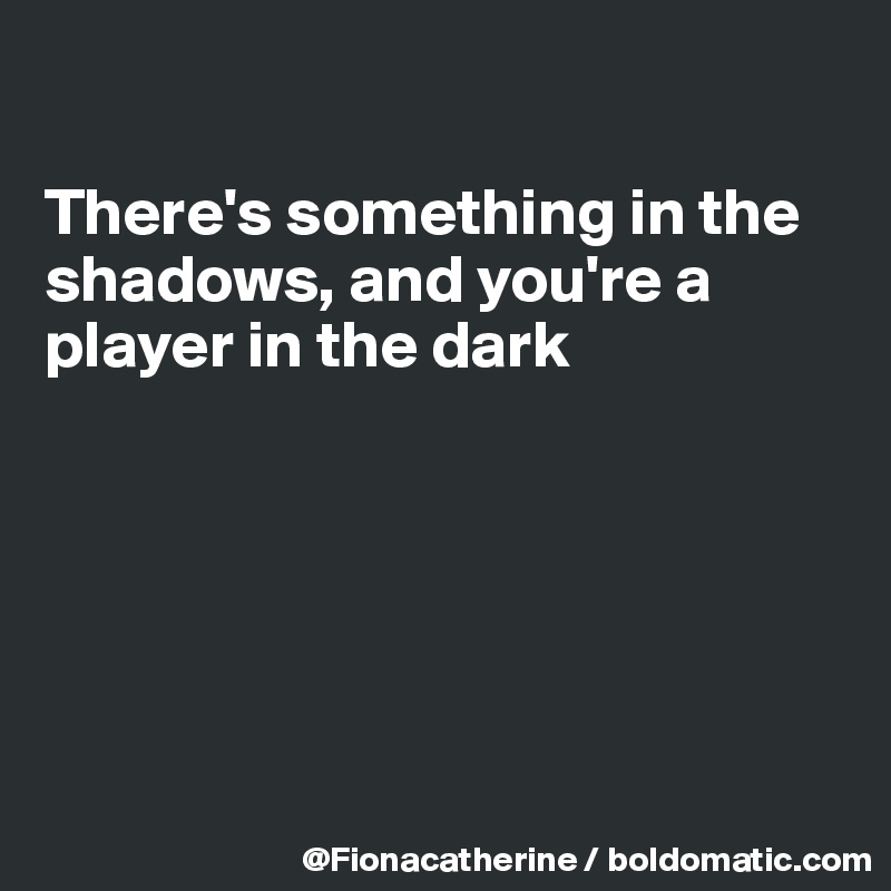 There's something in the  shadows, and you're a player in the dark