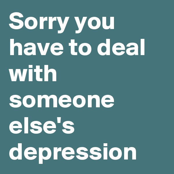 Sorry you have to deal with someone else's depression