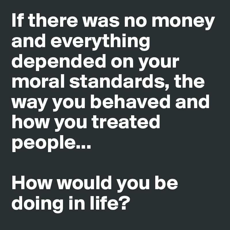 If there was no money and everything depended on your moral standards, the way you behaved and how you treated people...  How would you be doing in life?