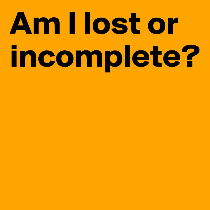 Am I lost or incomplete?
