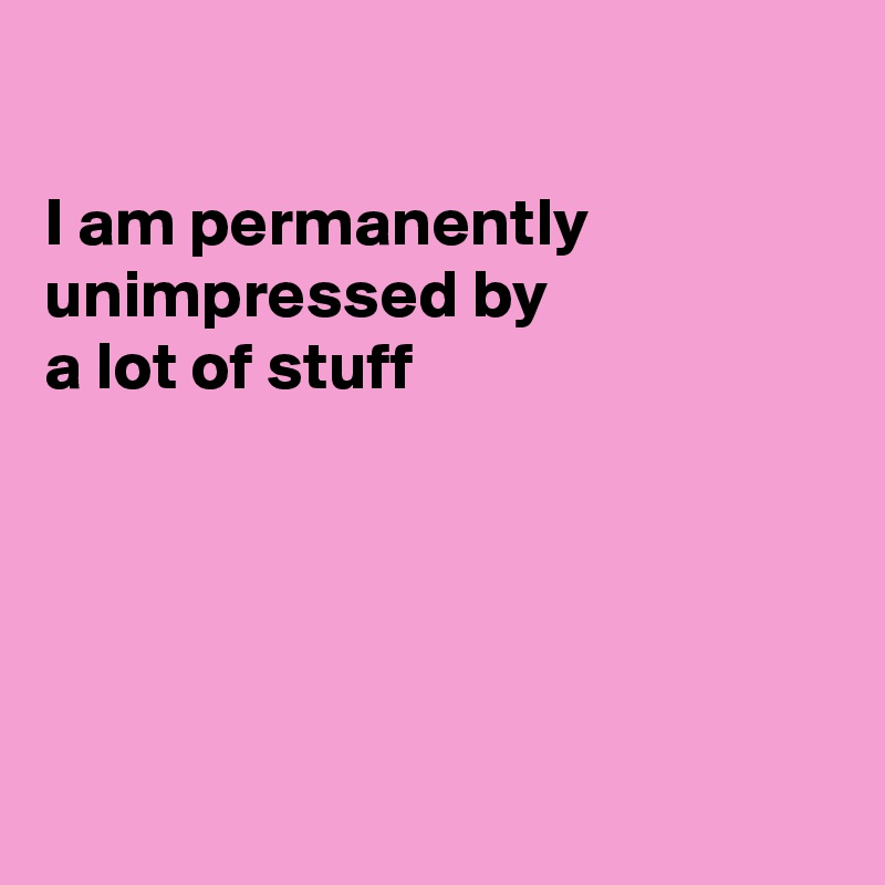 I am permanently  unimpressed by a lot of stuff