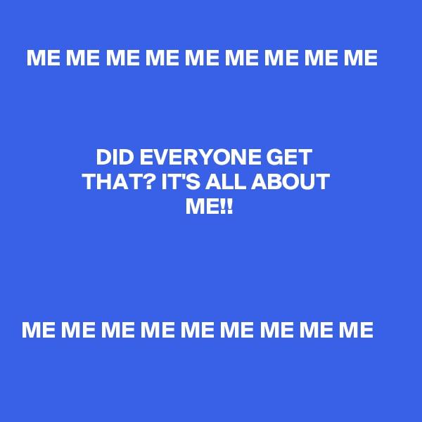 ME ME ME ME ME ME ME ME ME                    DID EVERYONE GET                               THAT? IT'S ALL ABOUT                                                  ME!!      ME ME ME ME ME ME ME ME ME