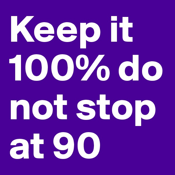Keep it 100% do not stop at 90