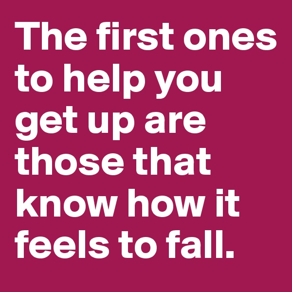 The first ones to help you get up are those that know how it feels to fall.