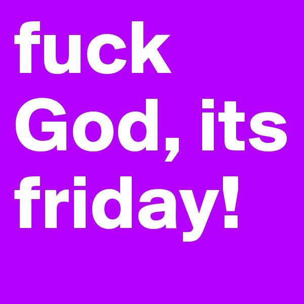 fuck God, its friday!