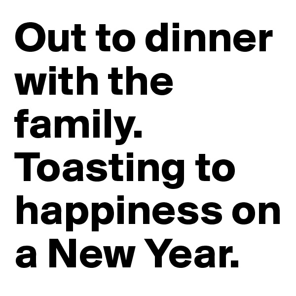 Out to dinner with the family. Toasting to happiness on a New Year.