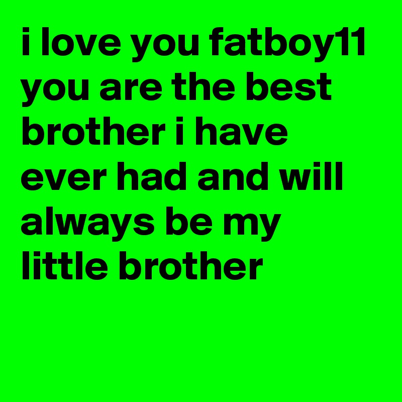 I Love You Fatboy11 You Are The Best Brother I Have Ever Had And