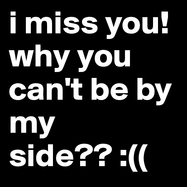 i miss you! why you can't be by my side?? :((