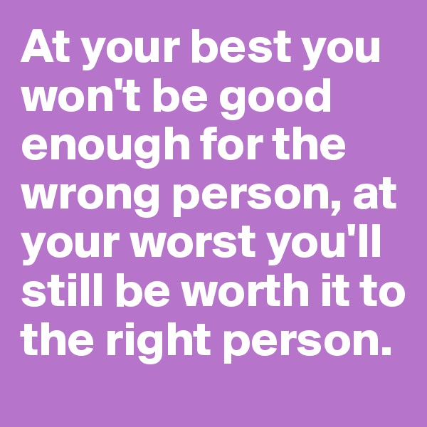 At your best you won't be good enough for the wrong person, at your worst you'll still be worth it to the right person.
