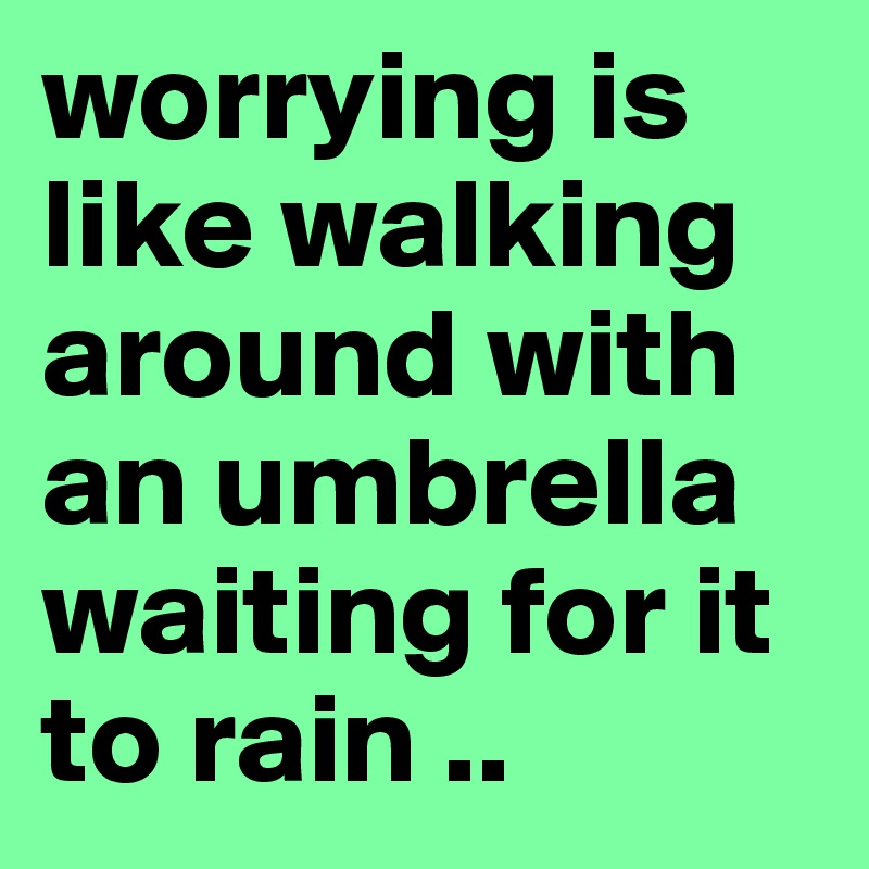 worrying is like walking around with an umbrella waiting for it to rain ..