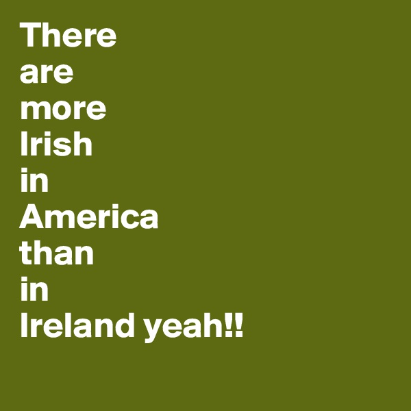 There  are more Irish in America than in  Ireland yeah!!