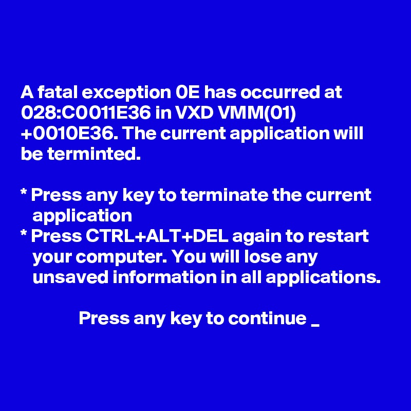 A Fatal Exception 0e Has Occurred At 028c0011e36 In Vxd Vmm01 0010e36 The Current Application Will Be Terminted Press Any Key To Terminate The