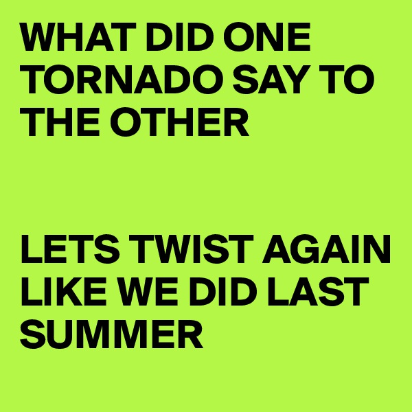 WHAT DID ONE TORNADO SAY TO THE OTHER   LETS TWIST AGAIN LIKE WE DID LAST SUMMER