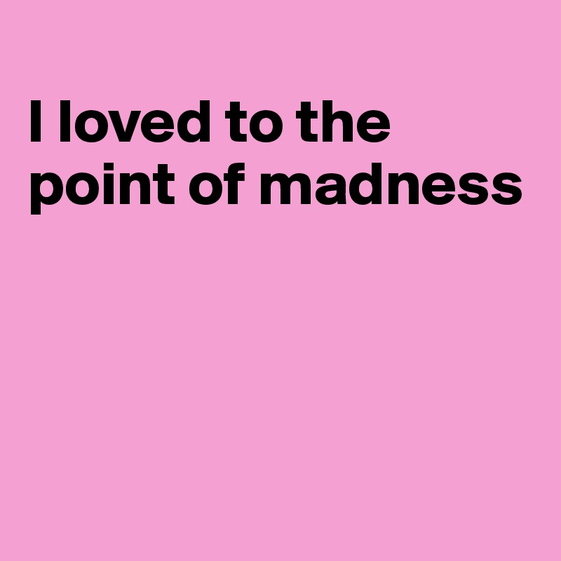 I loved to the point of madness