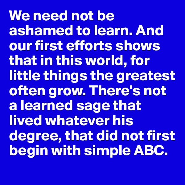 We need not be ashamed to learn. And our first efforts shows that in this world, for little things the greatest often grow. There's not a learned sage that lived whatever his degree, that did not first begin with simple ABC.