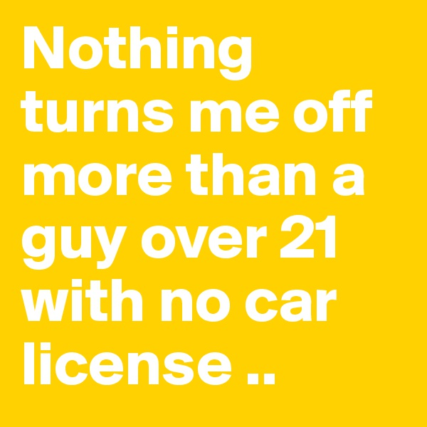 Nothing turns me off more than a guy over 21 with no car license ..